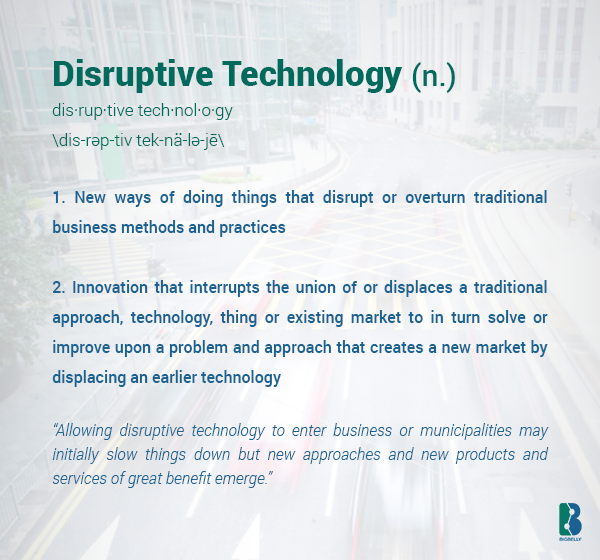 "Disruptive Technology (noun) - (1) New ways of doing things that disrupt or overturn traditional business methods and practices. (2) Innovation that interrupts the union of or displaces a traditional approach, technology, thing or existing market to in turn solve or improve upon a problem and approach that creates a new market by displacing an earlier technology - Context:  ""Allowing disruptive technology to enter business or municipalities can initially slow things down but often new approaches and new products and services of great benefit emerge."""
